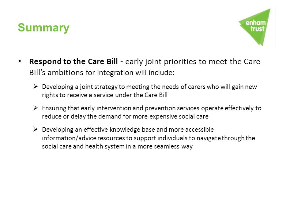 Summary Respond to the Care Bill - early joint priorities to meet the Care Bill's ambitions for integration will include: