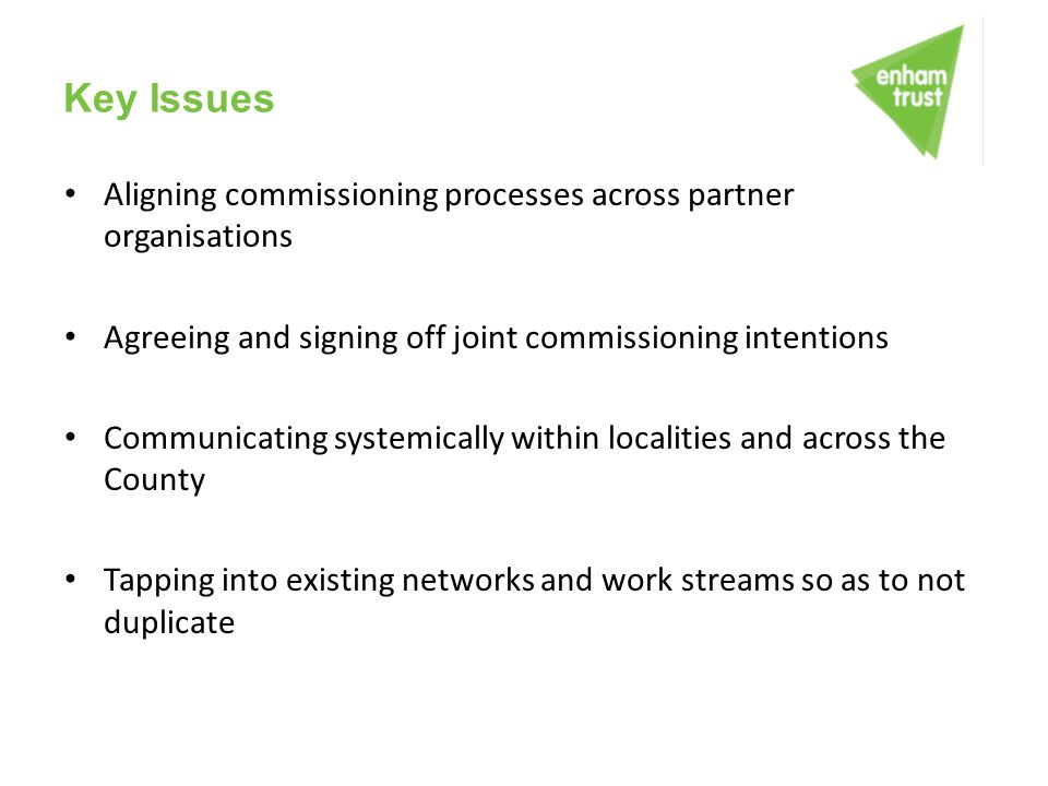 Key Issues Aligning commissioning processes across partner organisations. Agreeing and signing off joint commissioning intentions.