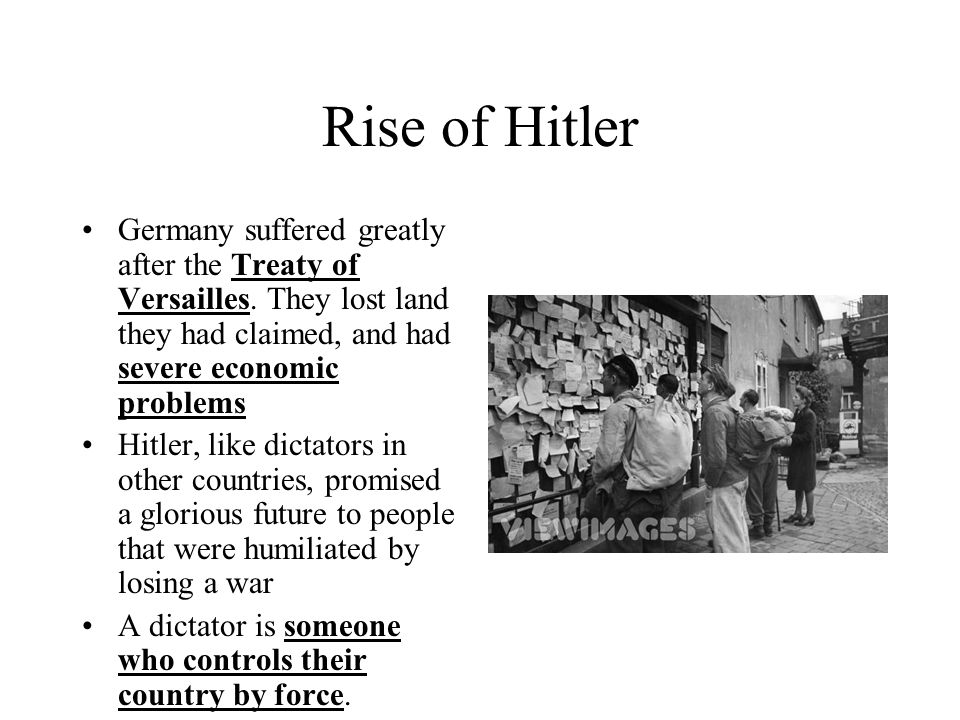 Rise of Hitler Germany suffered greatly after the Treaty of Versailles. They lost land they had claimed, and had severe economic problems.