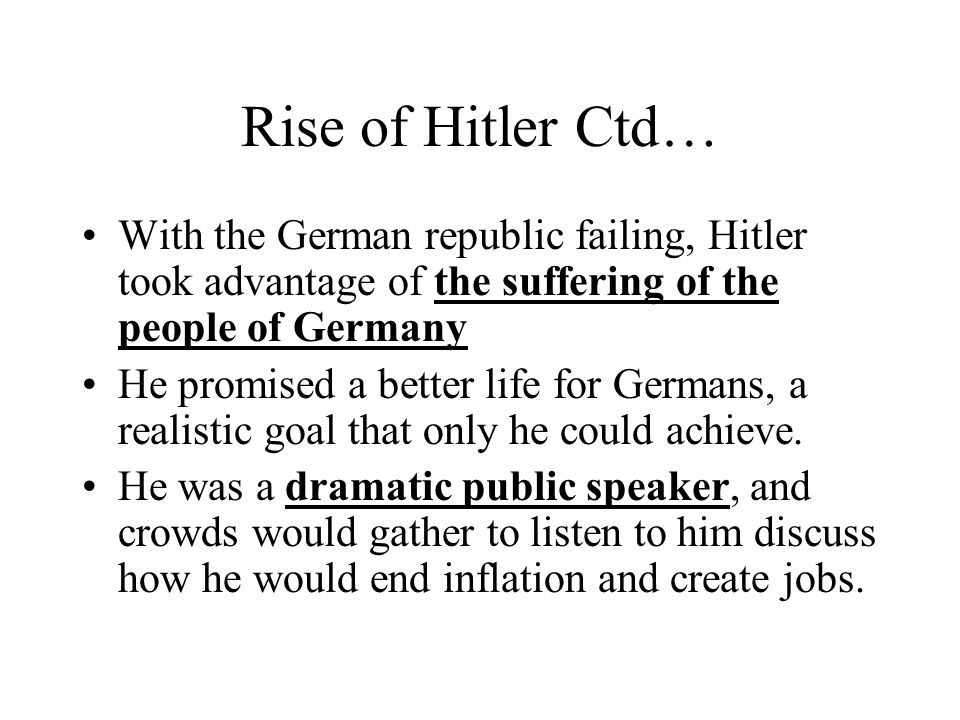 Rise of Hitler Ctd… With the German republic failing, Hitler took advantage of the suffering of the people of Germany.