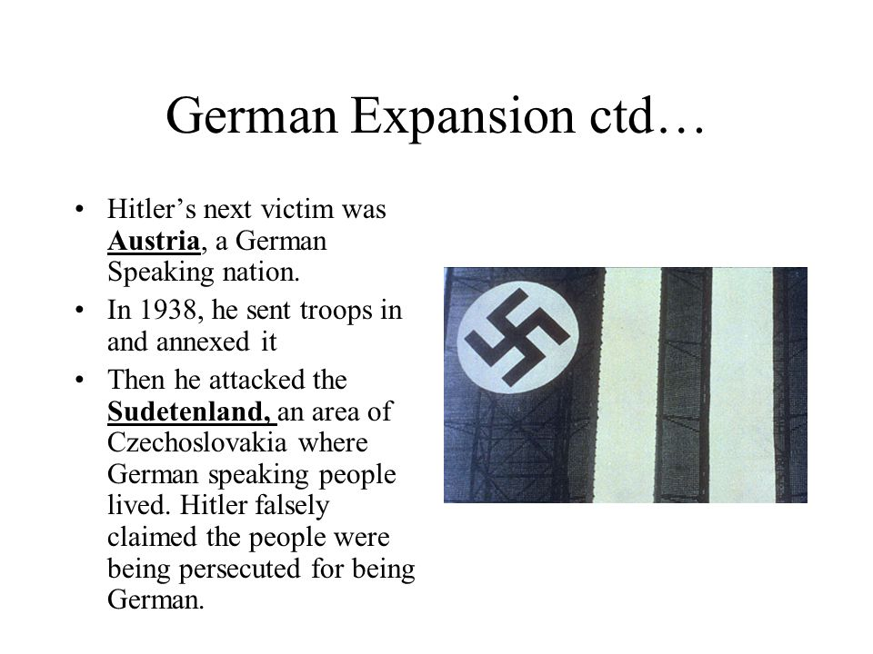 German Expansion ctd… Hitler's next victim was Austria, a German Speaking nation. In 1938, he sent troops in and annexed it.