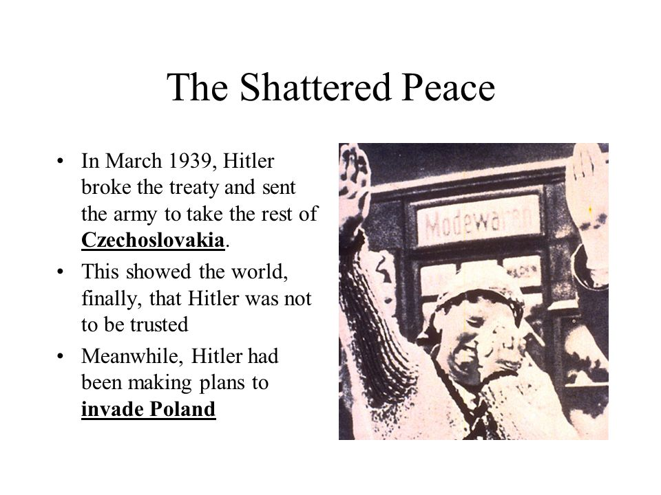 The Shattered Peace In March 1939, Hitler broke the treaty and sent the army to take the rest of Czechoslovakia.