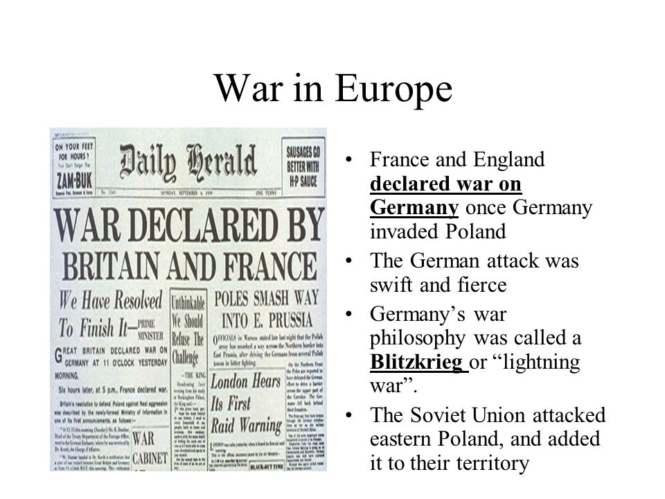 War in Europe France and England declared war on Germany once Germany invaded Poland. The German attack was swift and fierce.