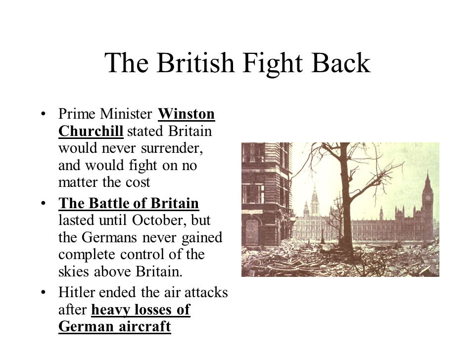 The British Fight Back Prime Minister Winston Churchill stated Britain would never surrender, and would fight on no matter the cost.