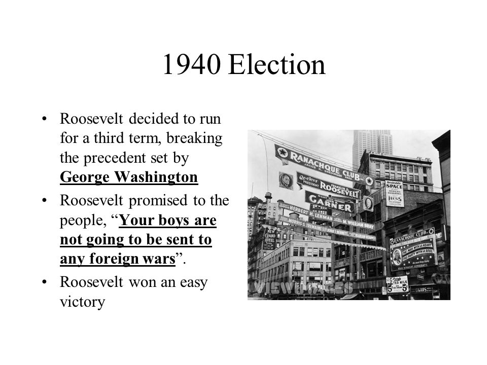 1940 Election Roosevelt decided to run for a third term, breaking the precedent set by George Washington.