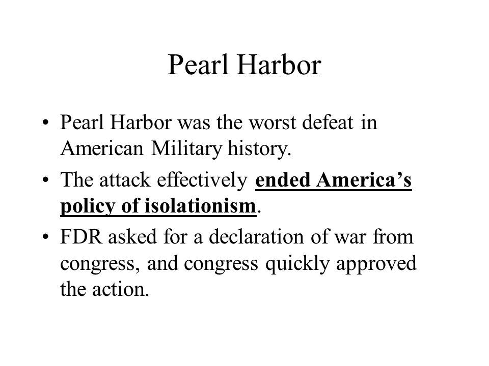 Pearl Harbor Pearl Harbor was the worst defeat in American Military history. The attack effectively ended America's policy of isolationism.