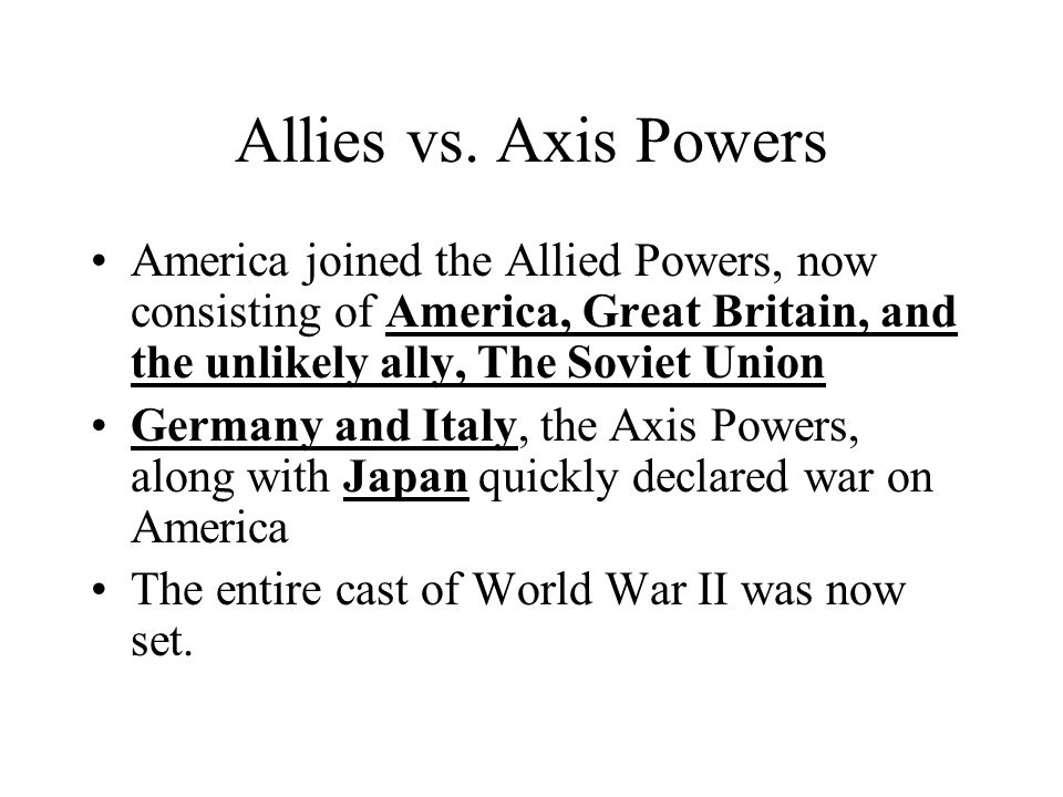 Allies vs. Axis Powers America joined the Allied Powers, now consisting of America, Great Britain, and the unlikely ally, The Soviet Union.