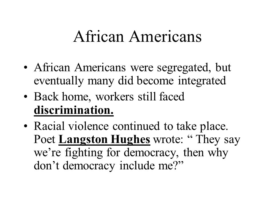 African Americans African Americans were segregated, but eventually many did become integrated. Back home, workers still faced discrimination.