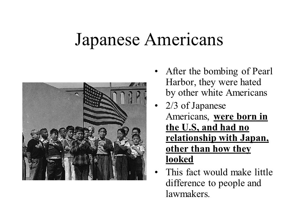 Japanese Americans After the bombing of Pearl Harbor, they were hated by other white Americans.