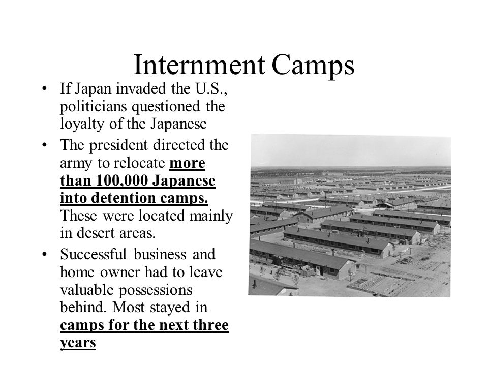 Internment Camps If Japan invaded the U.S., politicians questioned the loyalty of the Japanese.