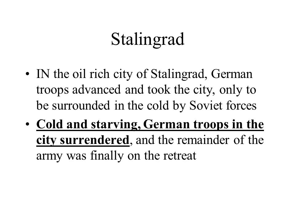 Stalingrad IN the oil rich city of Stalingrad, German troops advanced and took the city, only to be surrounded in the cold by Soviet forces.