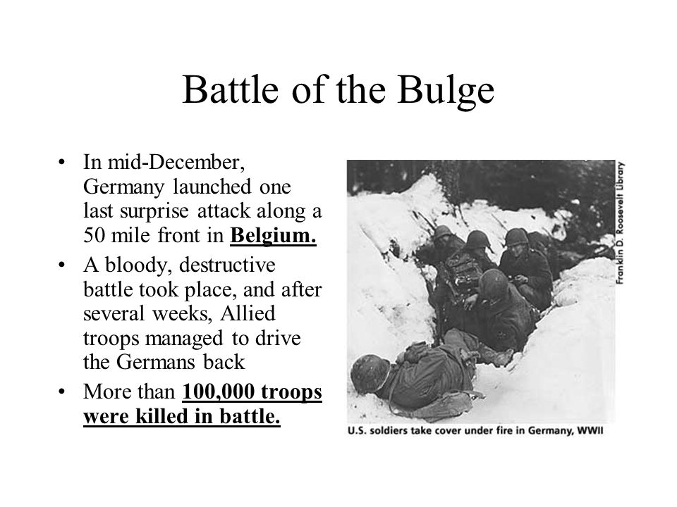 Battle of the Bulge In mid-December, Germany launched one last surprise attack along a 50 mile front in Belgium.