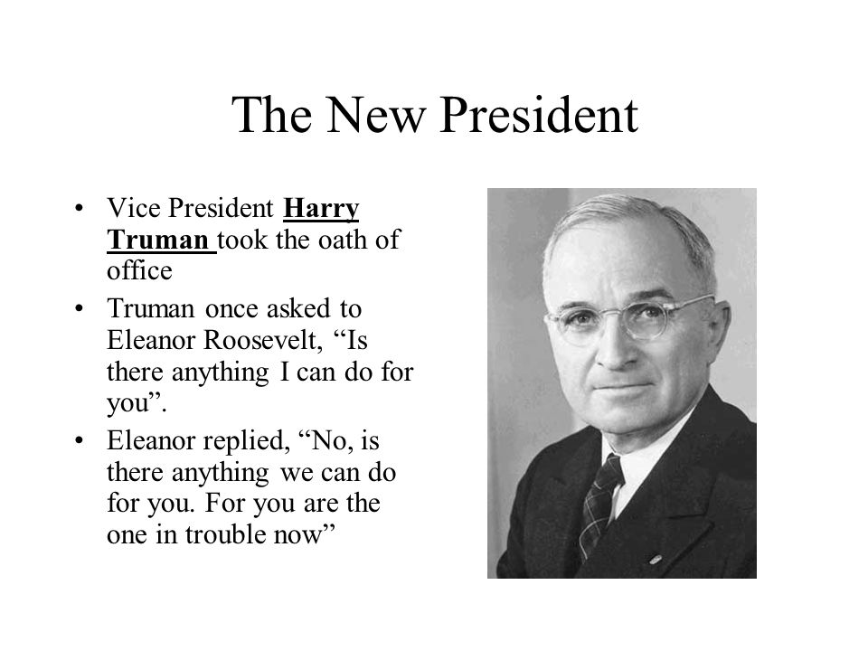 The New President Vice President Harry Truman took the oath of office