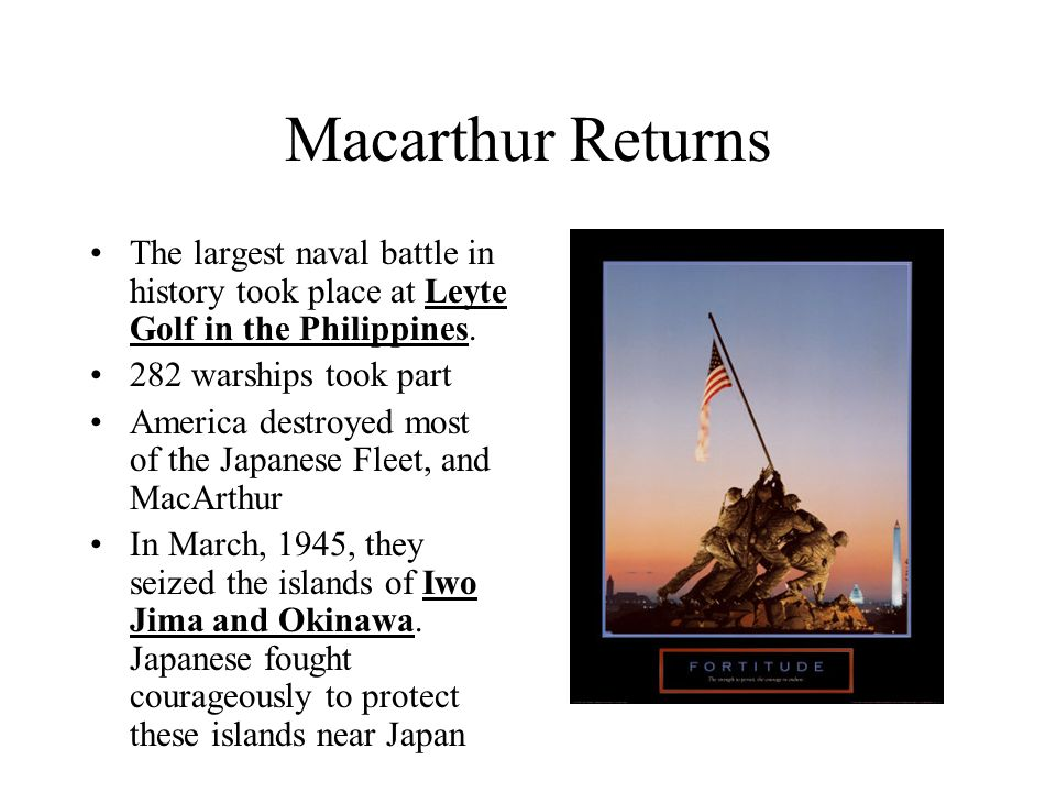 Macarthur Returns The largest naval battle in history took place at Leyte Golf in the Philippines. 282 warships took part.
