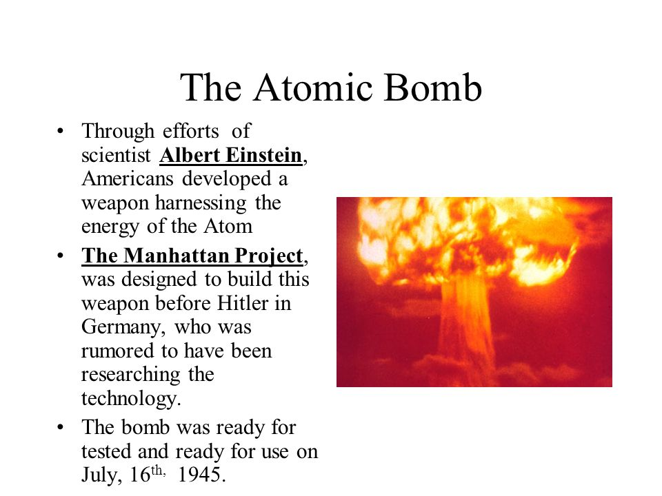 The Atomic Bomb Through efforts of scientist Albert Einstein, Americans developed a weapon harnessing the energy of the Atom.