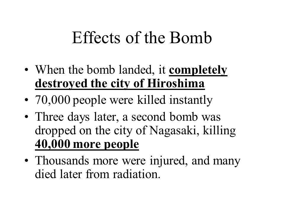 Effects of the Bomb When the bomb landed, it completely destroyed the city of Hiroshima. 70,000 people were killed instantly.