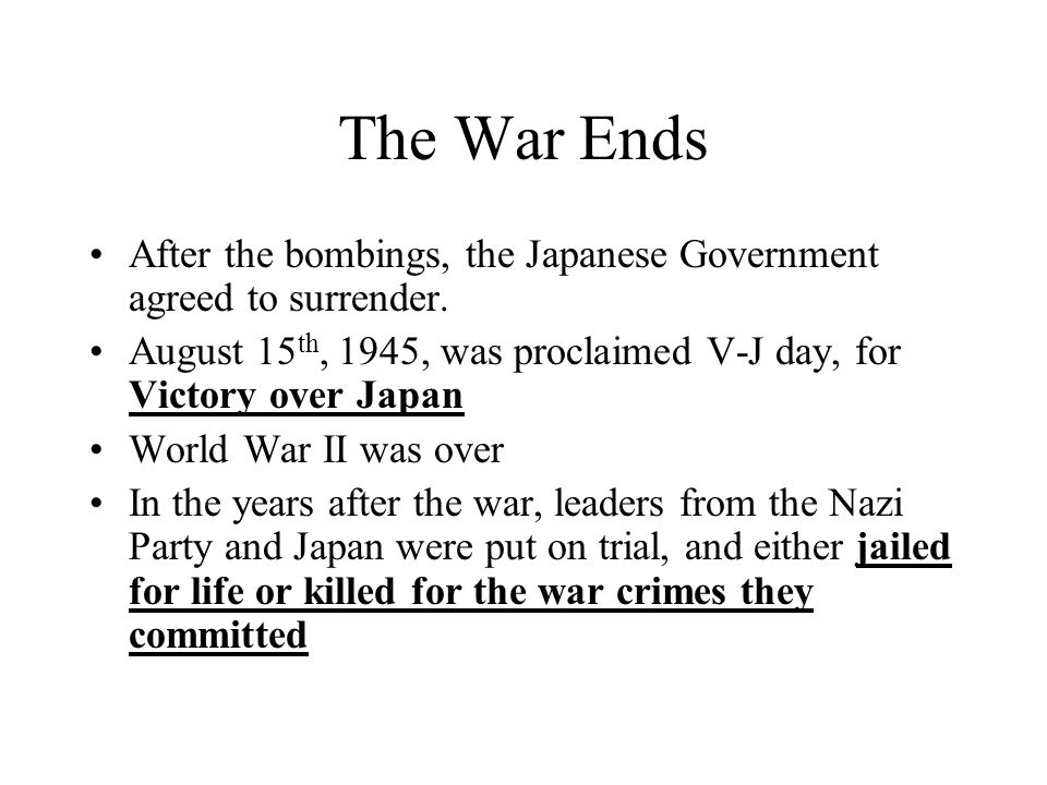 The War Ends After the bombings, the Japanese Government agreed to surrender. August 15th, 1945, was proclaimed V-J day, for Victory over Japan.