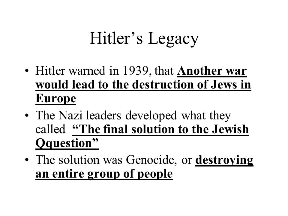 Hitler's Legacy Hitler warned in 1939, that Another war would lead to the destruction of Jews in Europe.