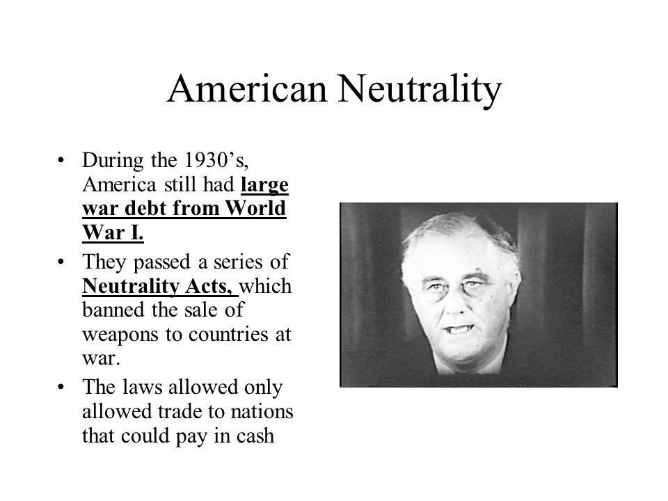 American Neutrality During the 1930's, America still had large war debt from World War I.