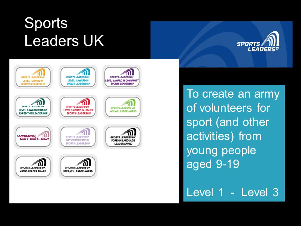 Sports Leaders UK To create an army of volunteers for sport (and other activities) from young people aged 9-19.