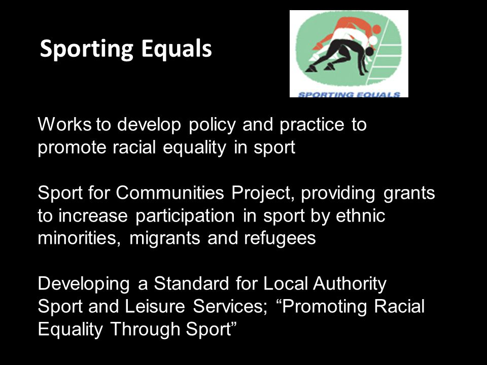 Sporting Equals Works to develop policy and practice to promote racial equality in sport.