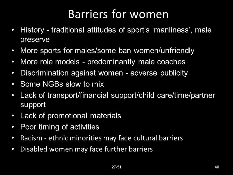 Barriers for women History - traditional attitudes of sport's 'manliness', male preserve. More sports for males/some ban women/unfriendly.