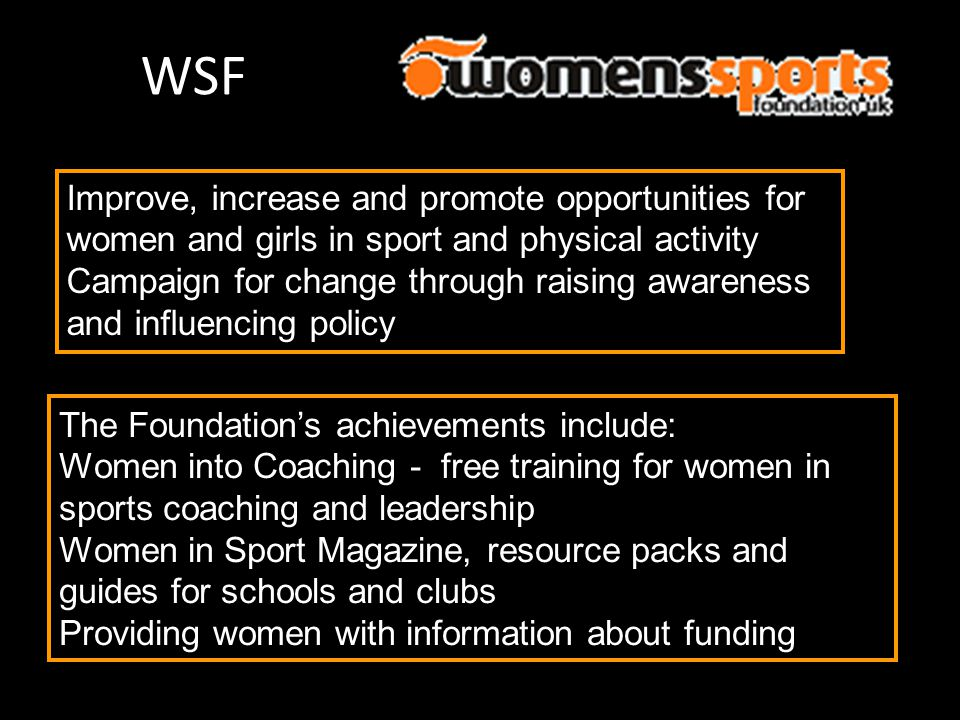 WSF Improve, increase and promote opportunities for women and girls in sport and physical activity.