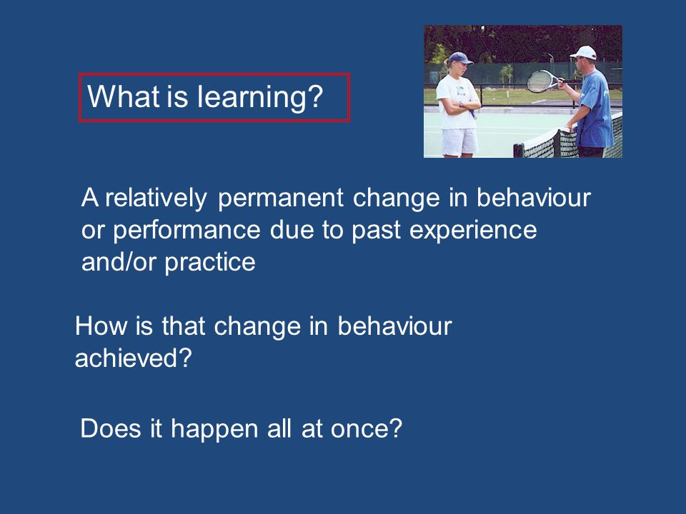 What is learning A relatively permanent change in behaviour or performance due to past experience and/or practice.