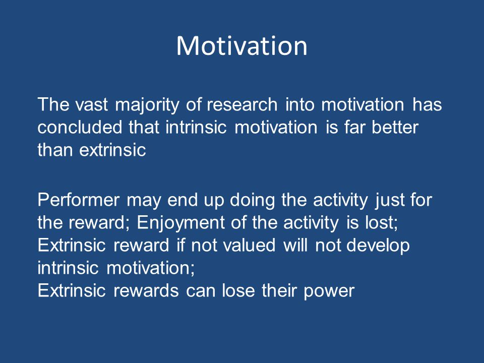 Motivation The vast majority of research into motivation has concluded that intrinsic motivation is far better than extrinsic.
