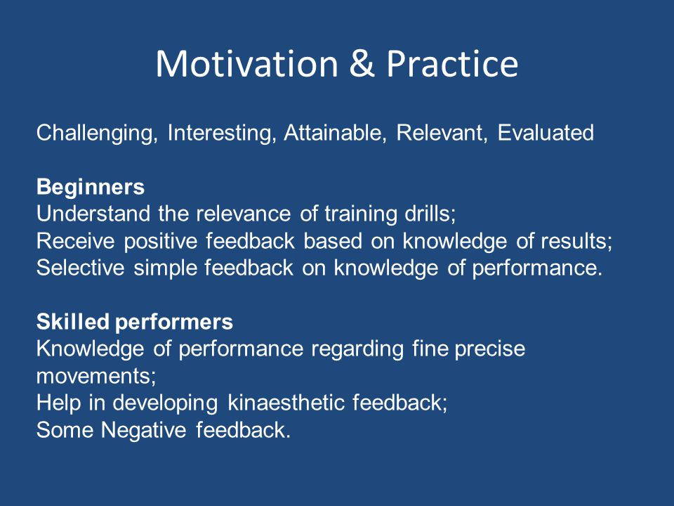 Motivation & Practice Challenging, Interesting, Attainable, Relevant, Evaluated. Beginners. Understand the relevance of training drills;