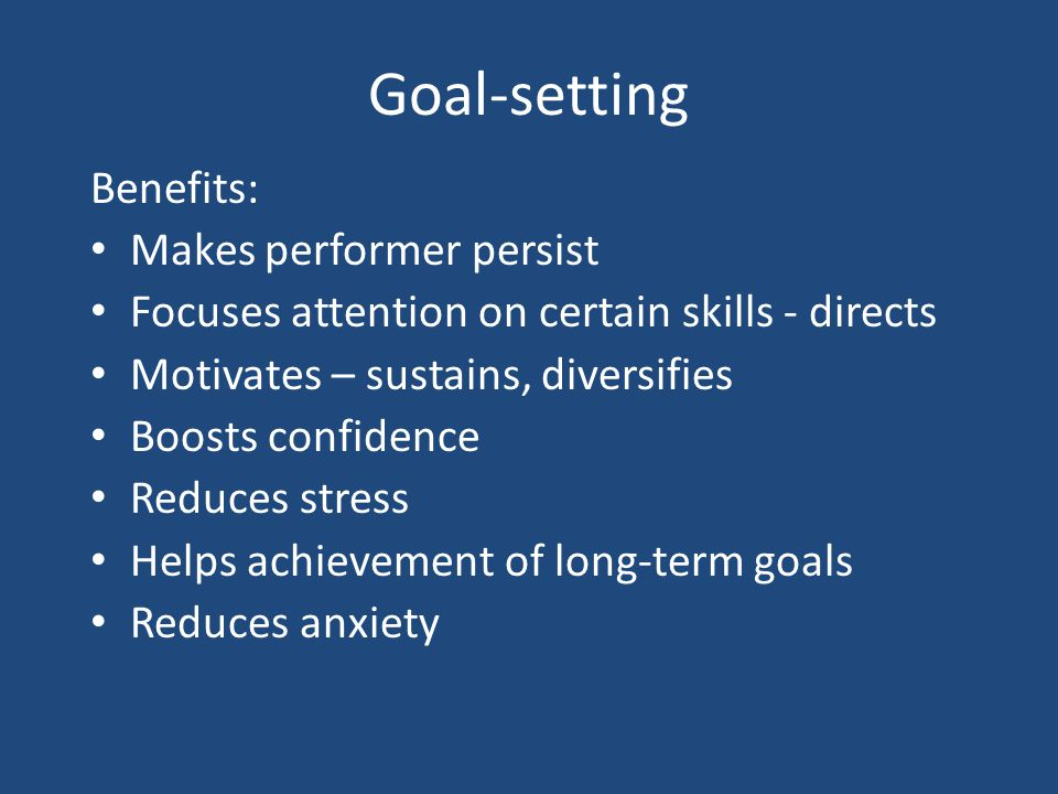 Goal-setting Benefits: Makes performer persist