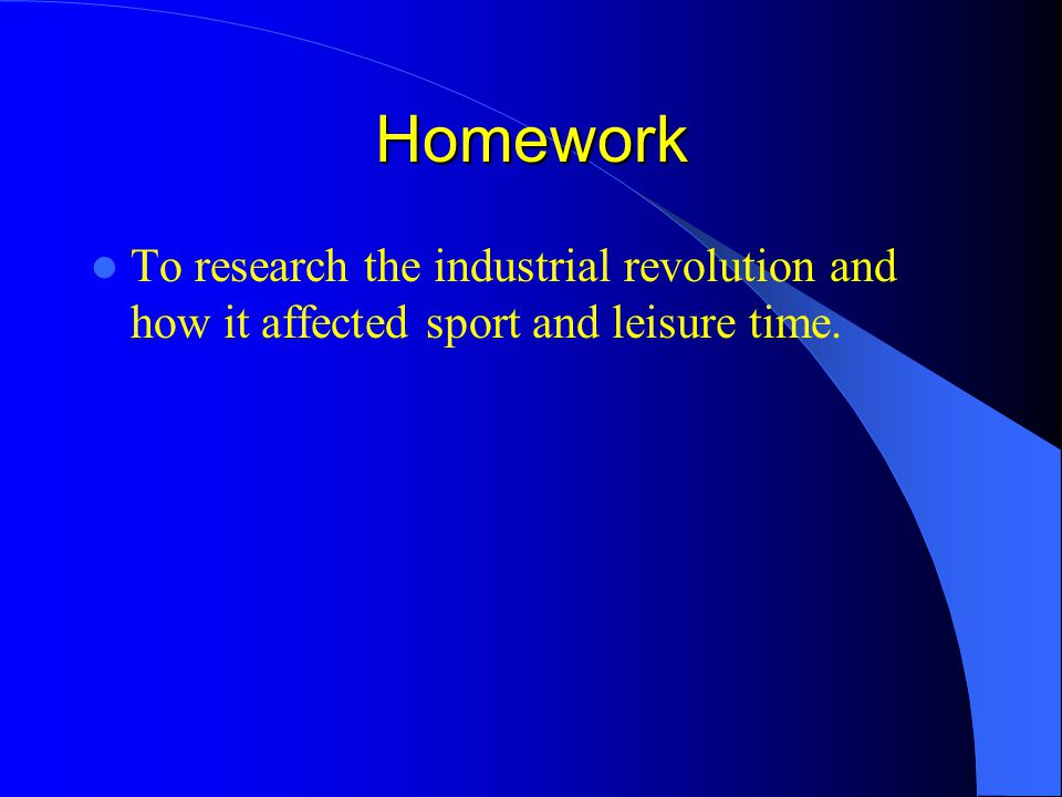 Homework To research the industrial revolution and how it affected sport and leisure time.