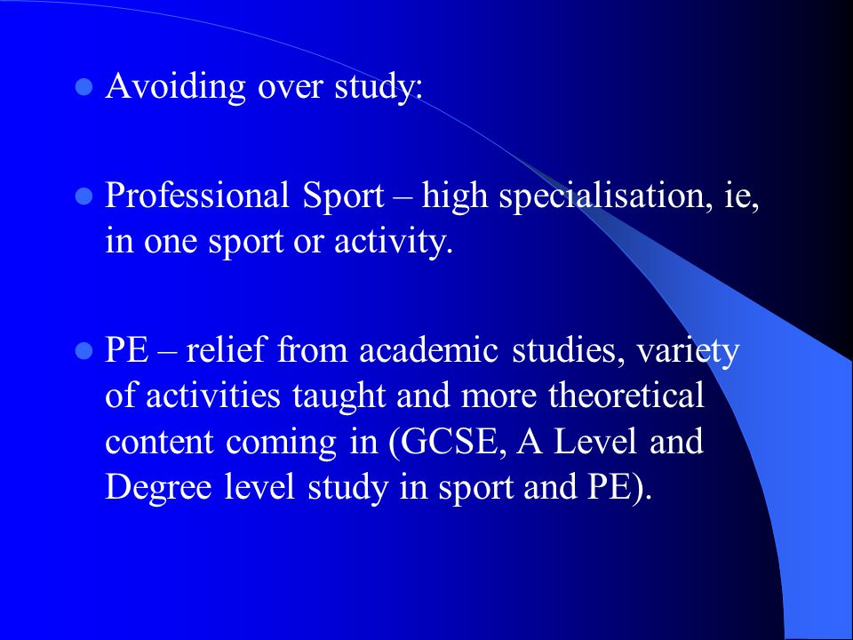 Avoiding over study: Professional Sport – high specialisation, ie, in one sport or activity.