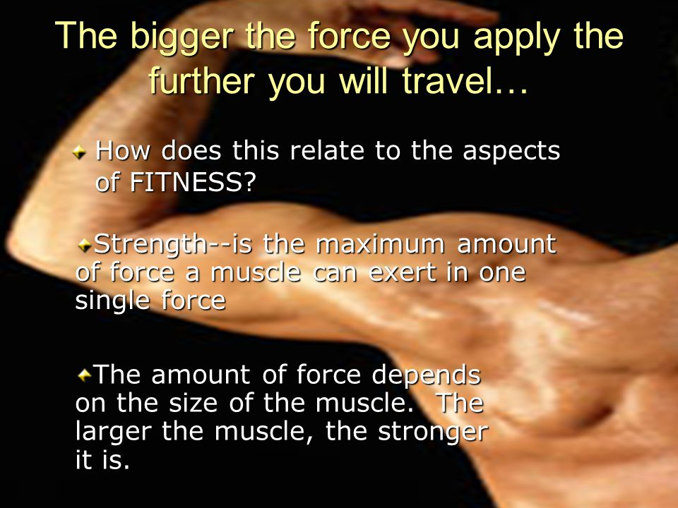 The bigger the force you apply the further you will travel…