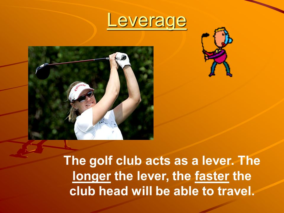 Leverage The golf club acts as a lever.