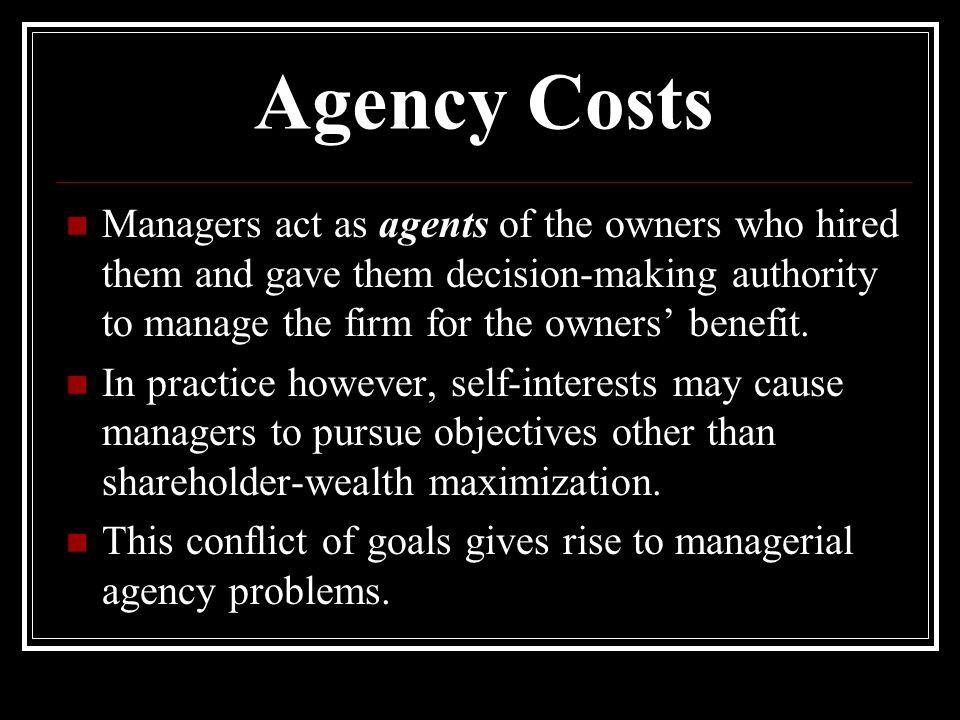 Agency Costs Managers act as agents of the owners who hired them and gave them decision-making authority to manage the firm for the owners' benefit.