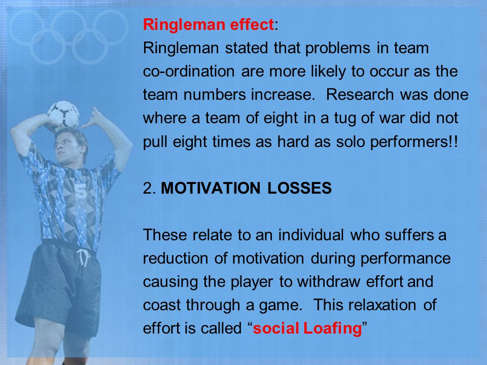 Ringleman effect: Ringleman stated that problems in team co-ordination are more likely to occur as the team numbers increase.