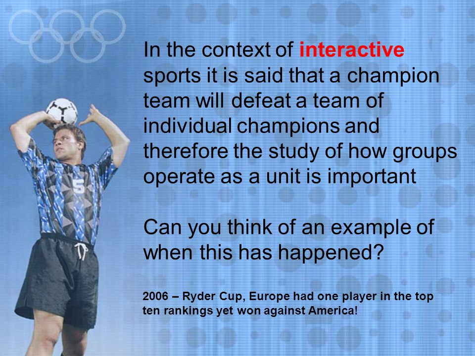In the context of interactive sports it is said that a champion team will defeat a team of individual champions and therefore the study of how groups operate as a unit is important Can you think of an example of when this has happened