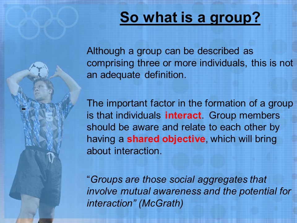 So what is a group Although a group can be described as comprising three or more individuals, this is not an adequate definition.