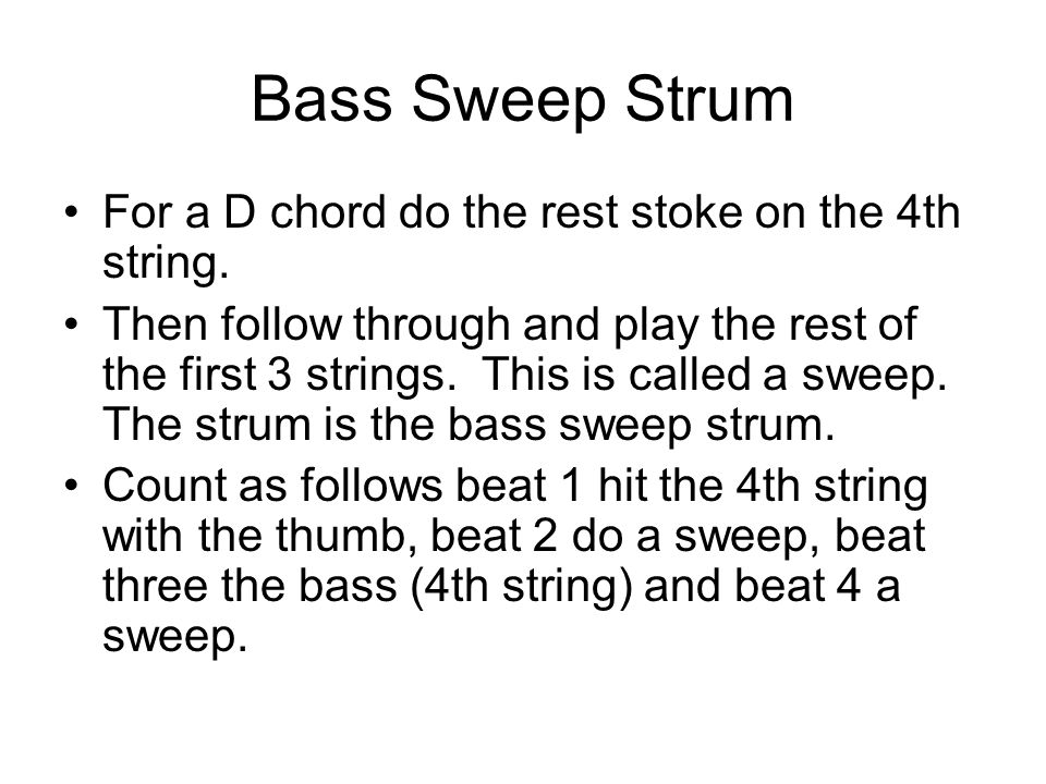 Bass Sweep Strum For a D chord do the rest stoke on the 4th string.