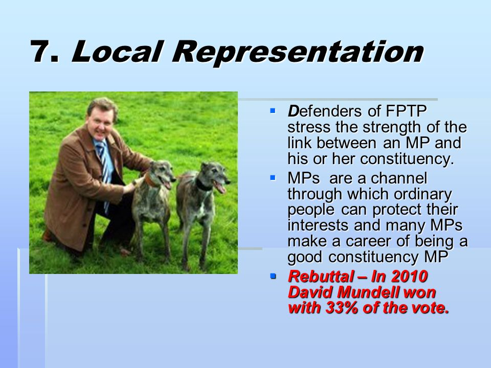 7. Local Representation Defenders of FPTP stress the strength of the link between an MP and his or her constituency.