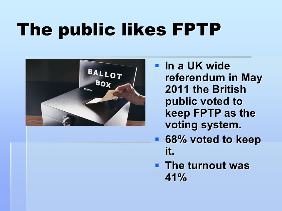 The public likes FPTP In a UK wide referendum in May 2011 the British public voted to keep FPTP as the voting system.