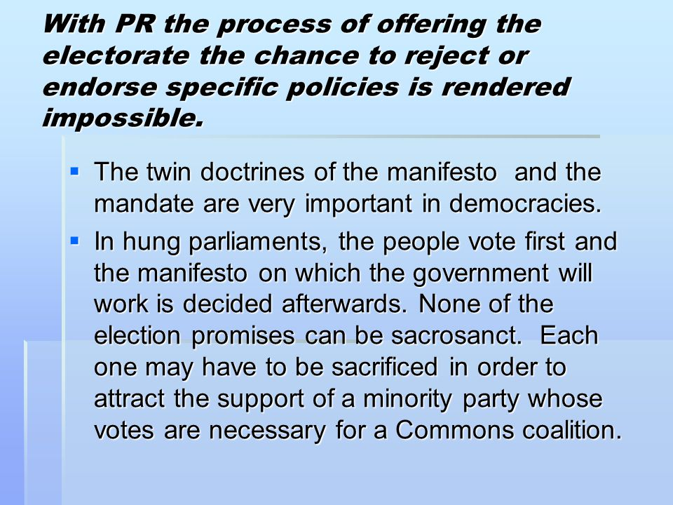 With PR the process of offering the electorate the chance to reject or endorse specific policies is rendered impossible.