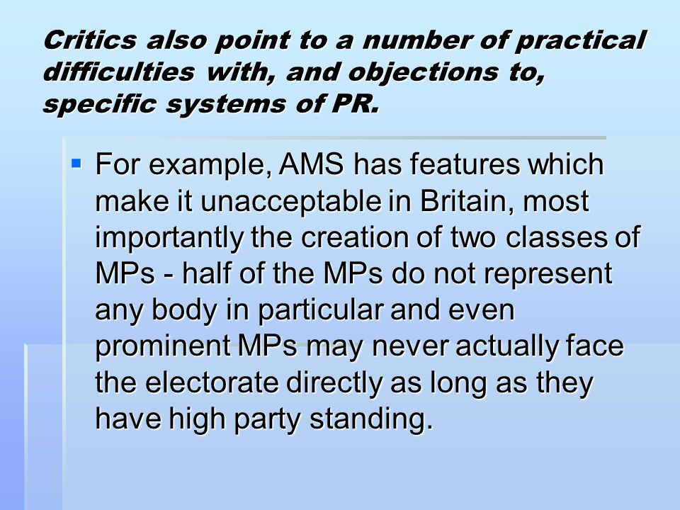 Critics also point to a number of practical difficulties with, and objections to, specific systems of PR.