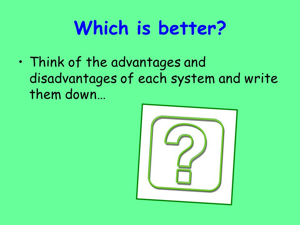 Which is better Think of the advantages and disadvantages of each system and write them down…