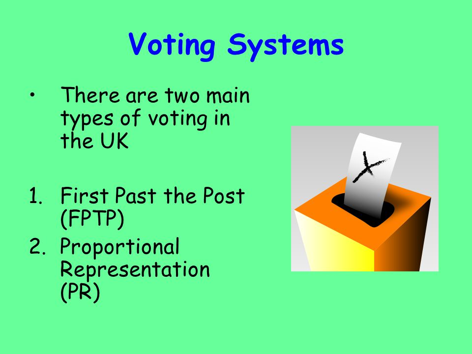 Voting Systems There are two main types of voting in the UK