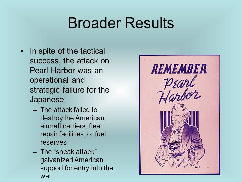 Broader Results In spite of the tactical success, the attack on Pearl Harbor was an operational and strategic failure for the Japanese.