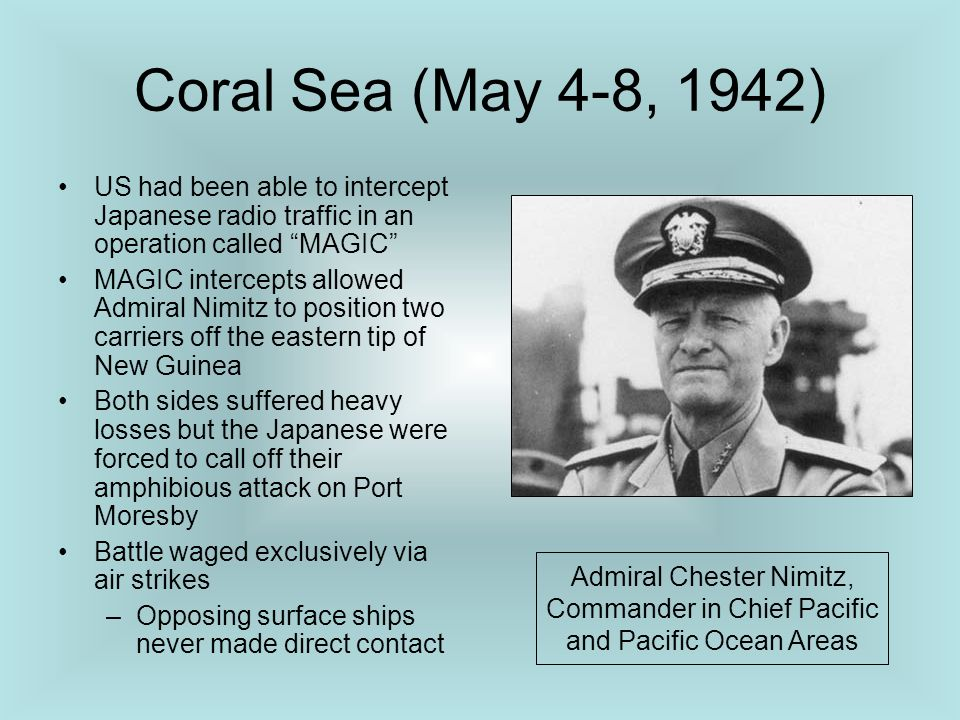 Coral Sea (May 4-8, 1942) US had been able to intercept Japanese radio traffic in an operation called MAGIC