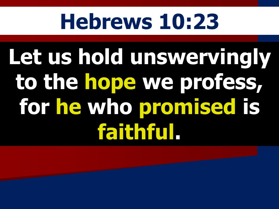Hebrews 10:23 Let us hold unswervingly to the hope we profess, for he who promised is faithful.