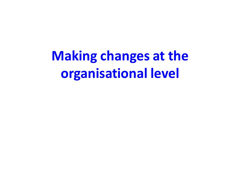 Making changes at the organisational level